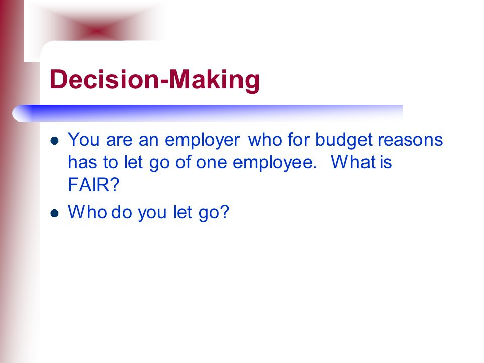 Decision-Making You are an employer who for budget reasons has to let go of one employee. What is FAIR