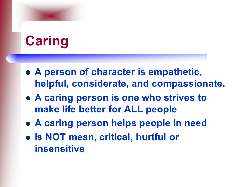 Caring A person of character is empathetic, helpful, considerate, and compassionate.