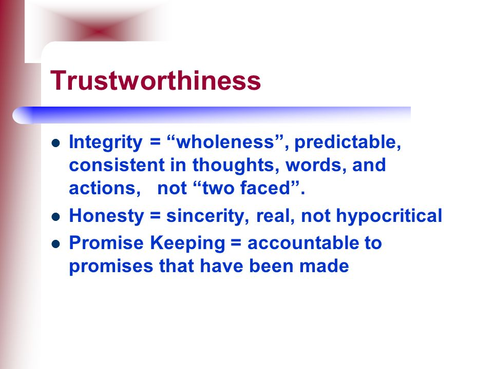 Trustworthiness Integrity = wholeness , predictable, consistent in thoughts, words, and actions, not two faced .