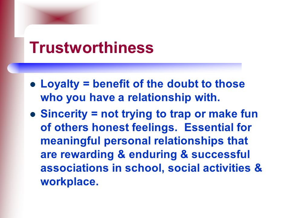 Trustworthiness Loyalty = benefit of the doubt to those who you have a relationship with.