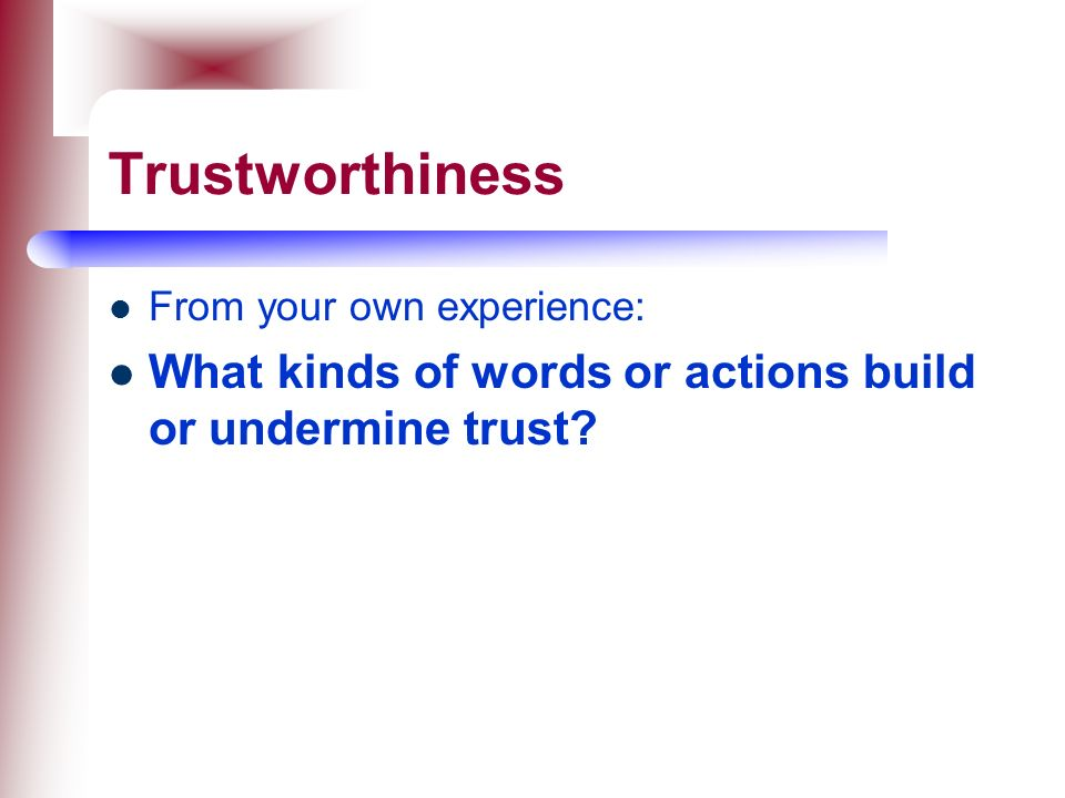 Trustworthiness From your own experience: What kinds of words or actions build or undermine trust
