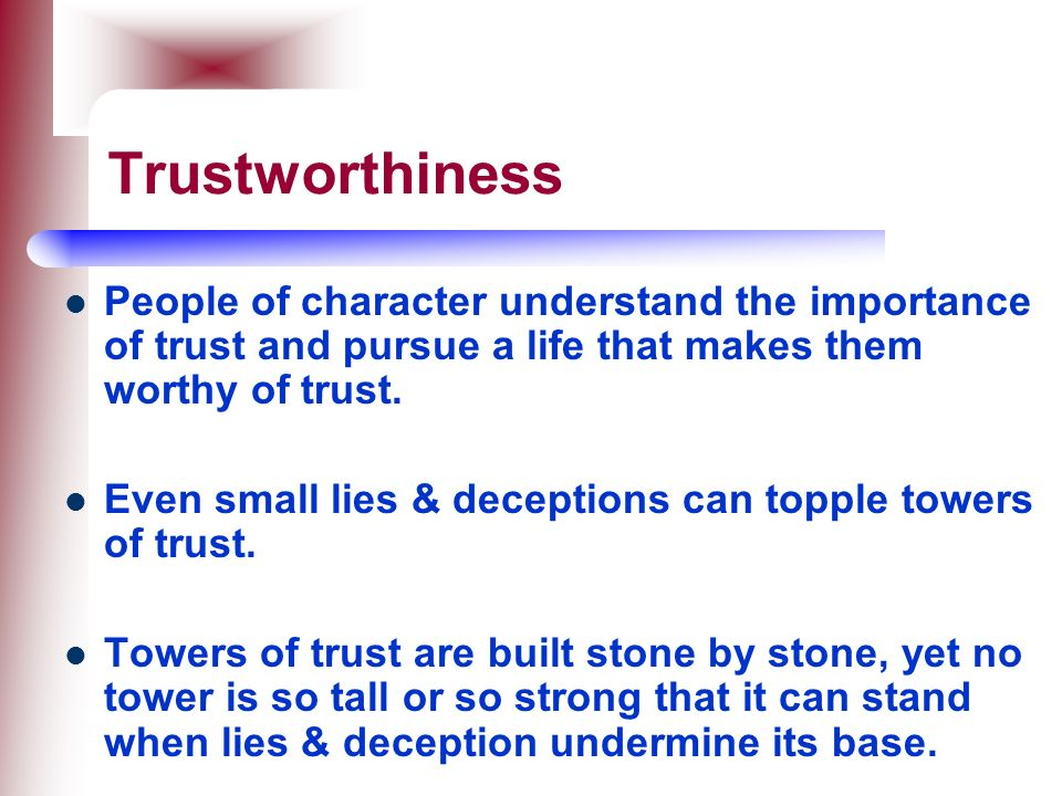Trustworthiness People of character understand the importance of trust and pursue a life that makes them worthy of trust.