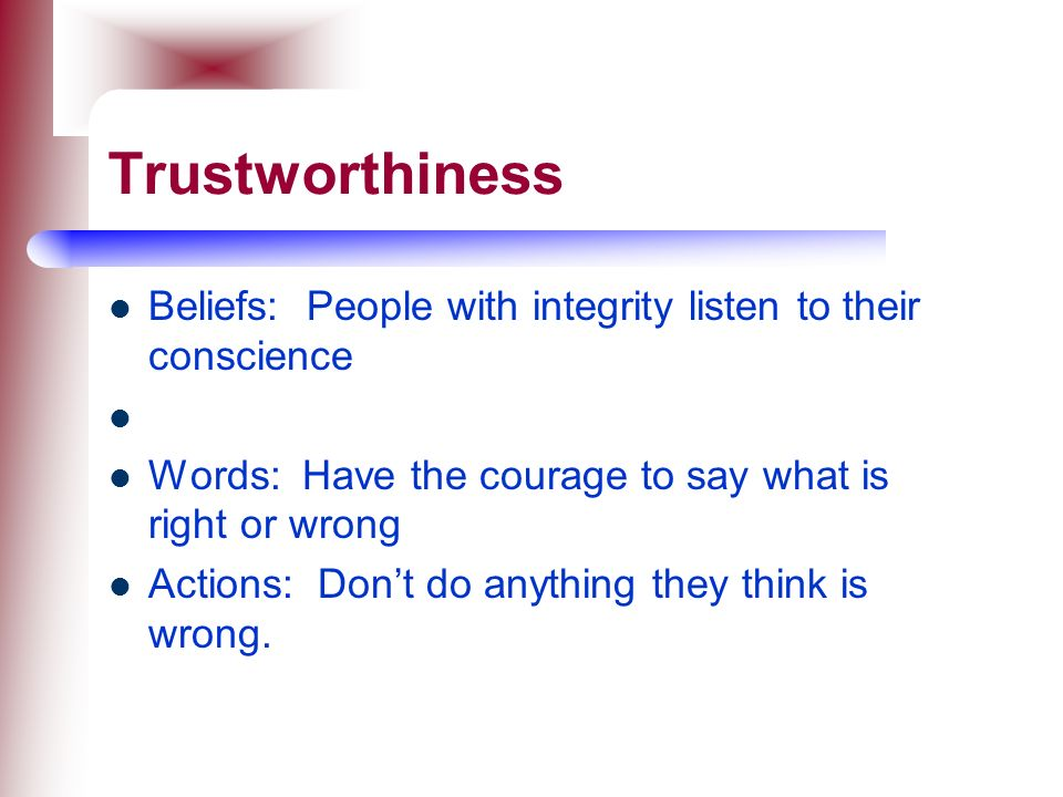 Trustworthiness Beliefs: People with integrity listen to their conscience. Words: Have the courage to say what is right or wrong.