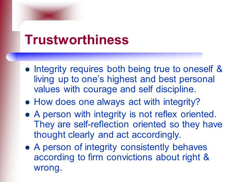 Trustworthiness Integrity requires both being true to oneself & living up to one's highest and best personal values with courage and self discipline.