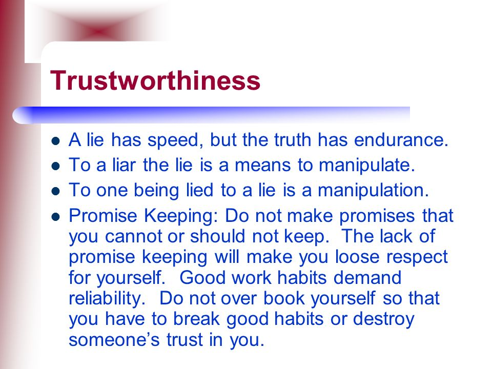 Trustworthiness A lie has speed, but the truth has endurance.