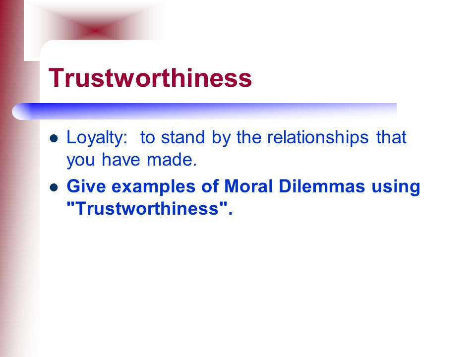Trustworthiness Loyalty: to stand by the relationships that you have made.