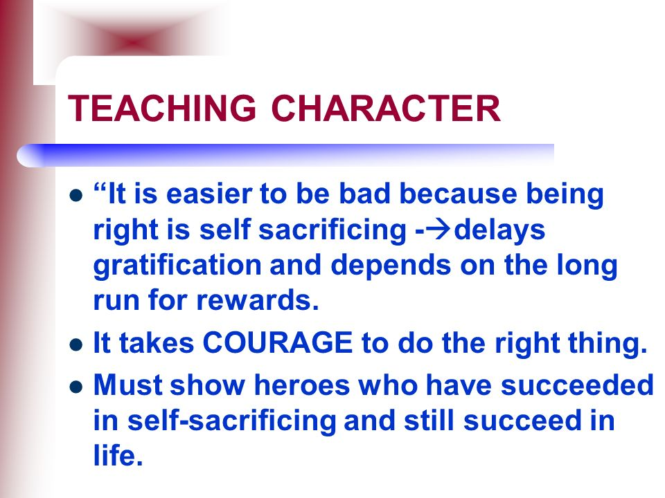 TEACHING CHARACTER It is easier to be bad because being right is self sacrificing -delays gratification and depends on the long run for rewards.