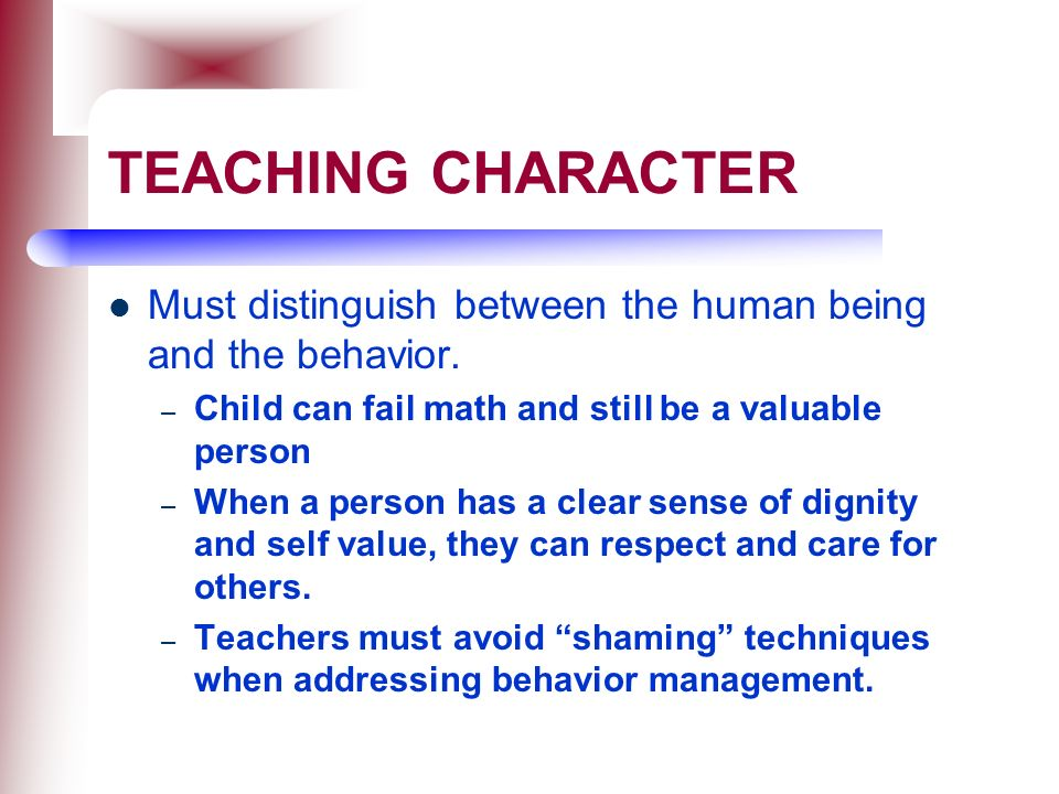 TEACHING CHARACTER Must distinguish between the human being and the behavior. Child can fail math and still be a valuable person.