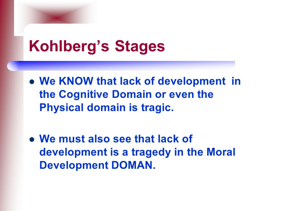 Kohlberg's Stages We KNOW that lack of development in the Cognitive Domain or even the Physical domain is tragic.