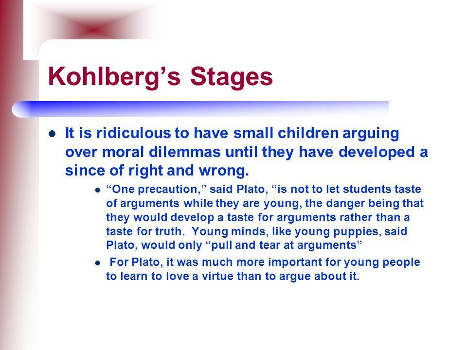 Kohlberg's Stages It is ridiculous to have small children arguing over moral dilemmas until they have developed a since of right and wrong.