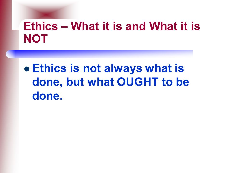 Ethics – What it is and What it is NOT