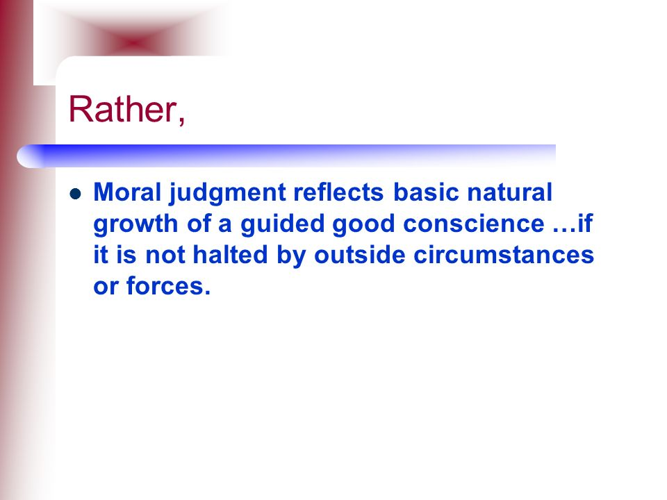 Rather, Moral judgment reflects basic natural growth of a guided good conscience …if it is not halted by outside circumstances or forces.