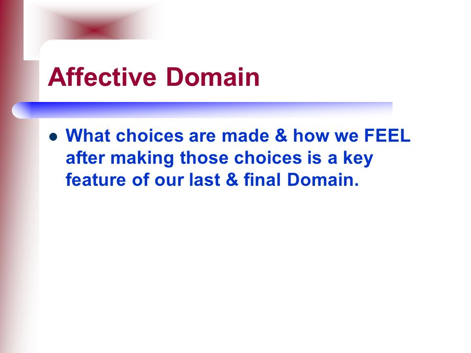Affective Domain What choices are made & how we FEEL after making those choices is a key feature of our last & final Domain.