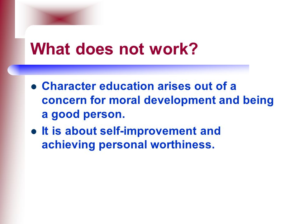 What does not work Character education arises out of a concern for moral development and being a good person.
