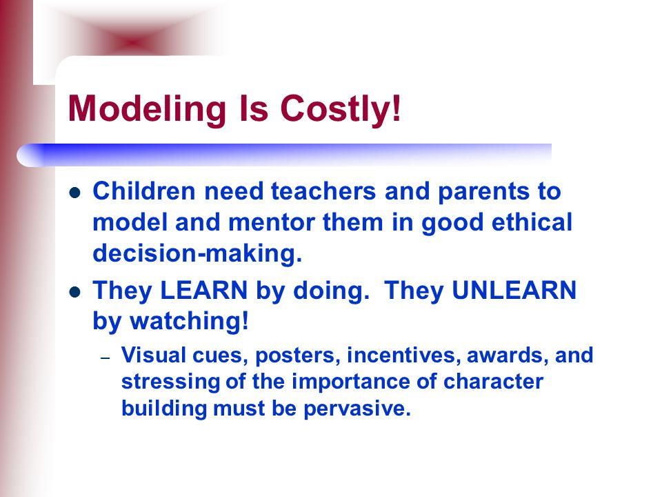 Modeling Is Costly! Children need teachers and parents to model and mentor them in good ethical decision-making.