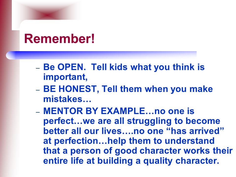 Remember! Be OPEN. Tell kids what you think is important,