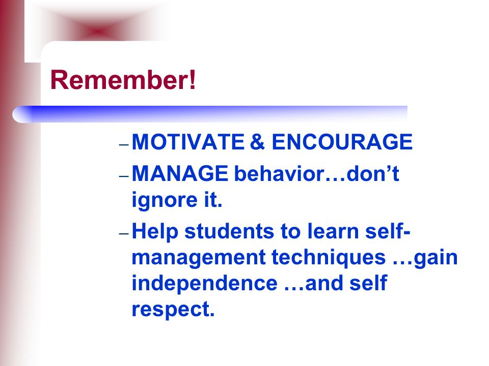 Remember! MOTIVATE & ENCOURAGE MANAGE behavior…don't ignore it.