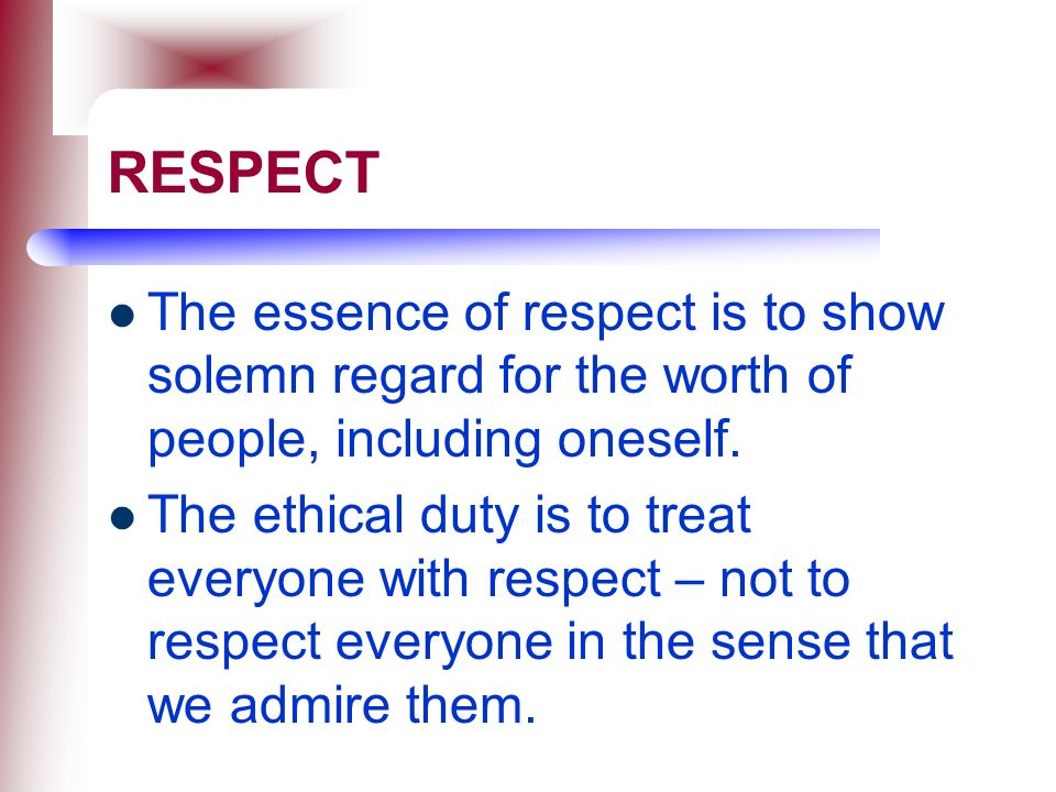 RESPECT The essence of respect is to show solemn regard for the worth of people, including oneself.