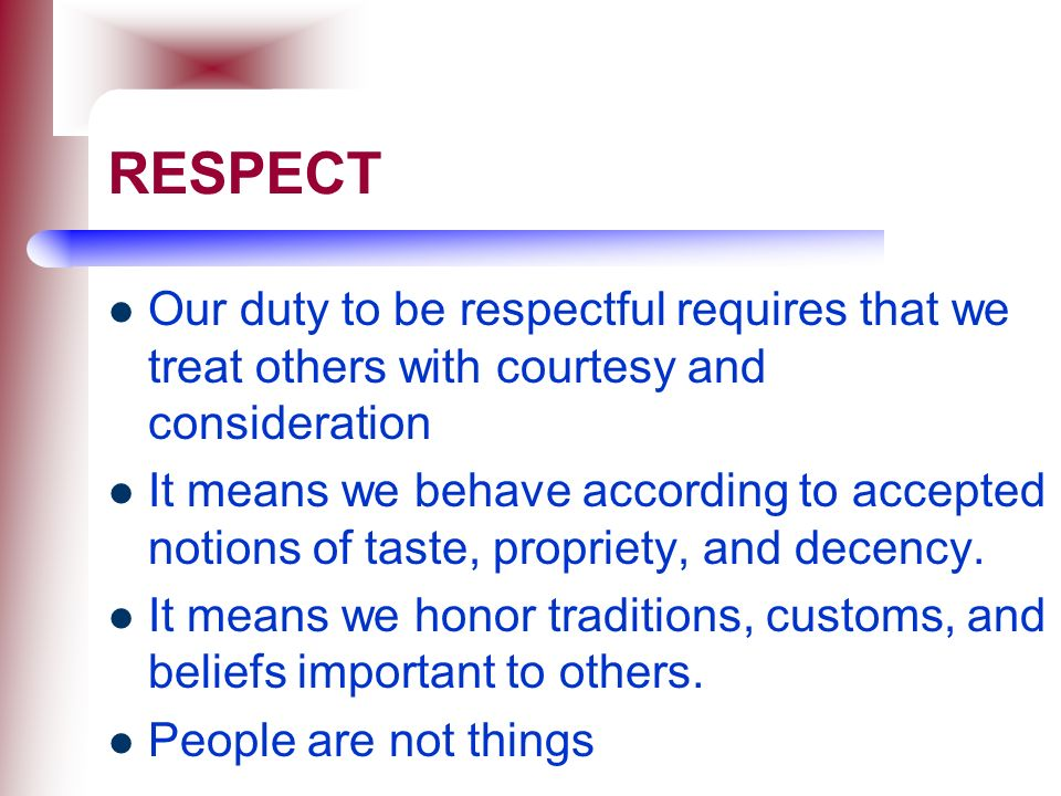 RESPECT Our duty to be respectful requires that we treat others with courtesy and consideration.