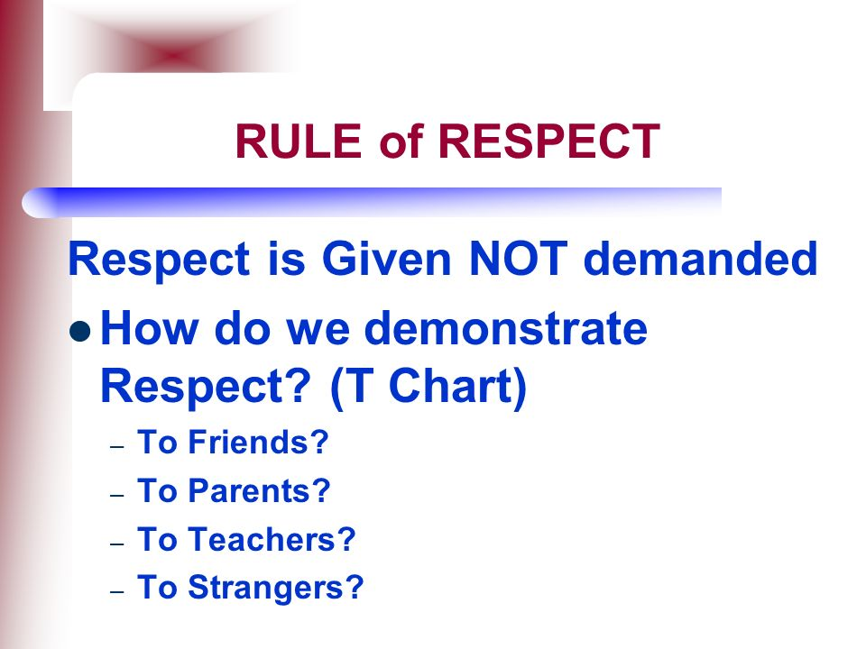 Respect is Given NOT demanded How do we demonstrate Respect (T Chart)