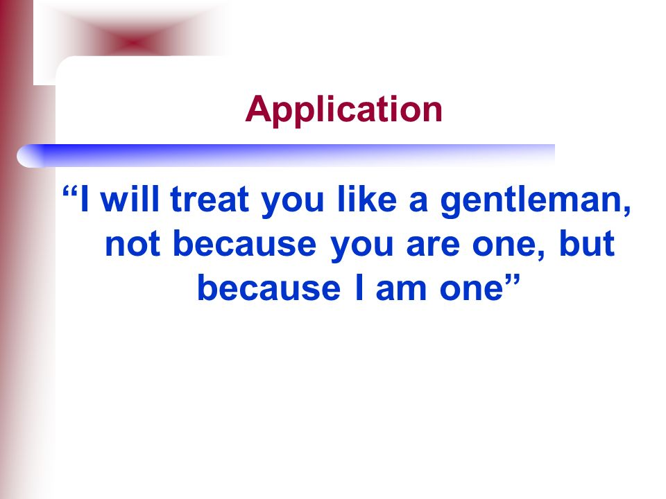 Application I will treat you like a gentleman, not because you are one, but because I am one