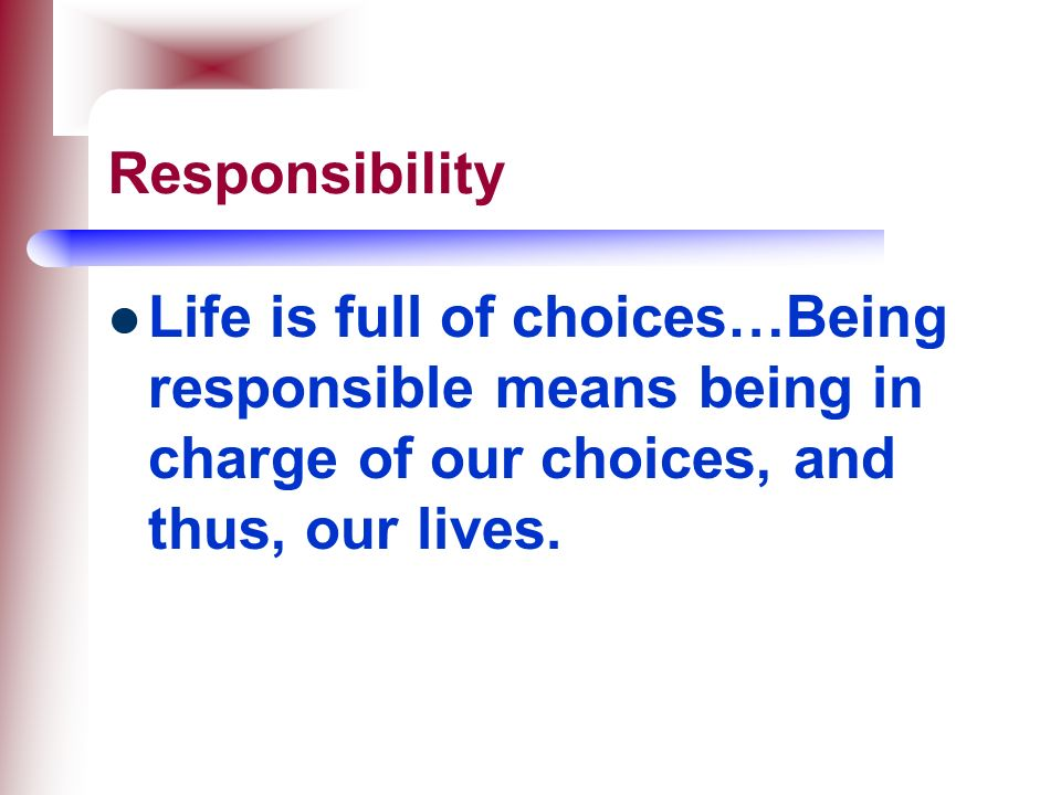 Responsibility Life is full of choices…Being responsible means being in charge of our choices, and thus, our lives.