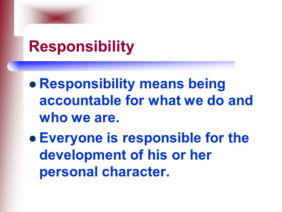 Responsibility Responsibility means being accountable for what we do and who we are.