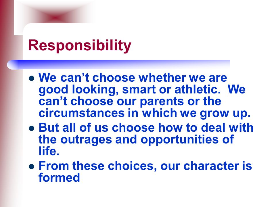 Responsibility We can't choose whether we are good looking, smart or athletic. We can't choose our parents or the circumstances in which we grow up.