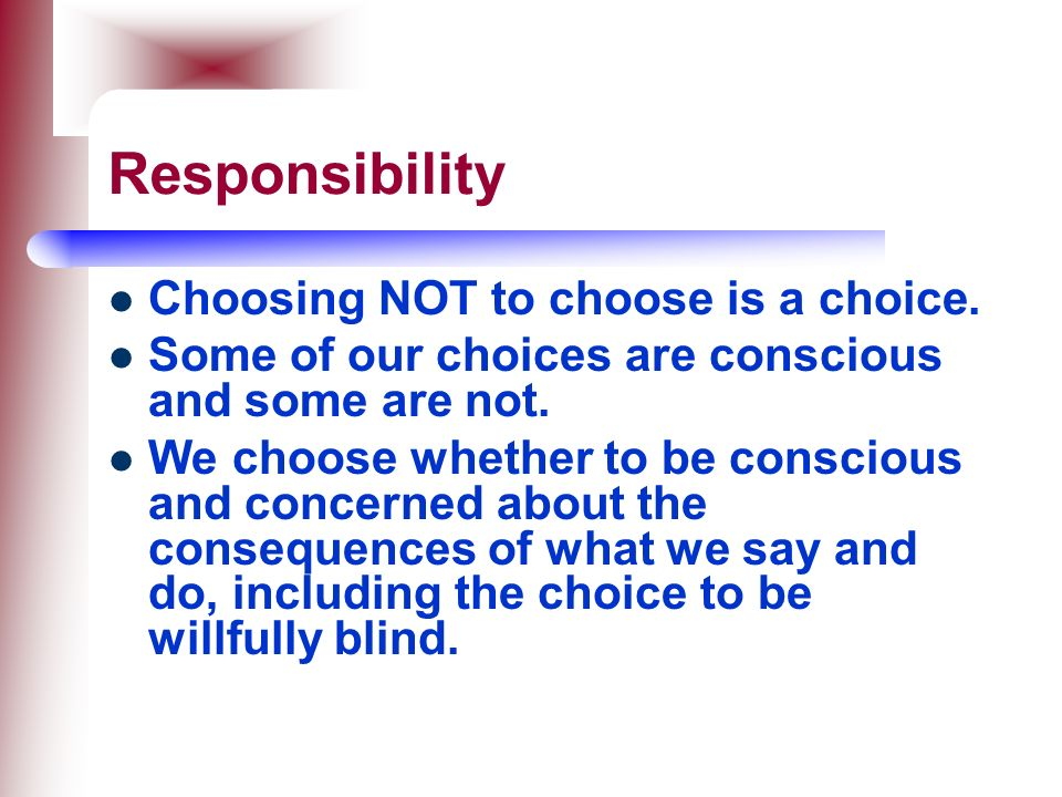 Responsibility Choosing NOT to choose is a choice.