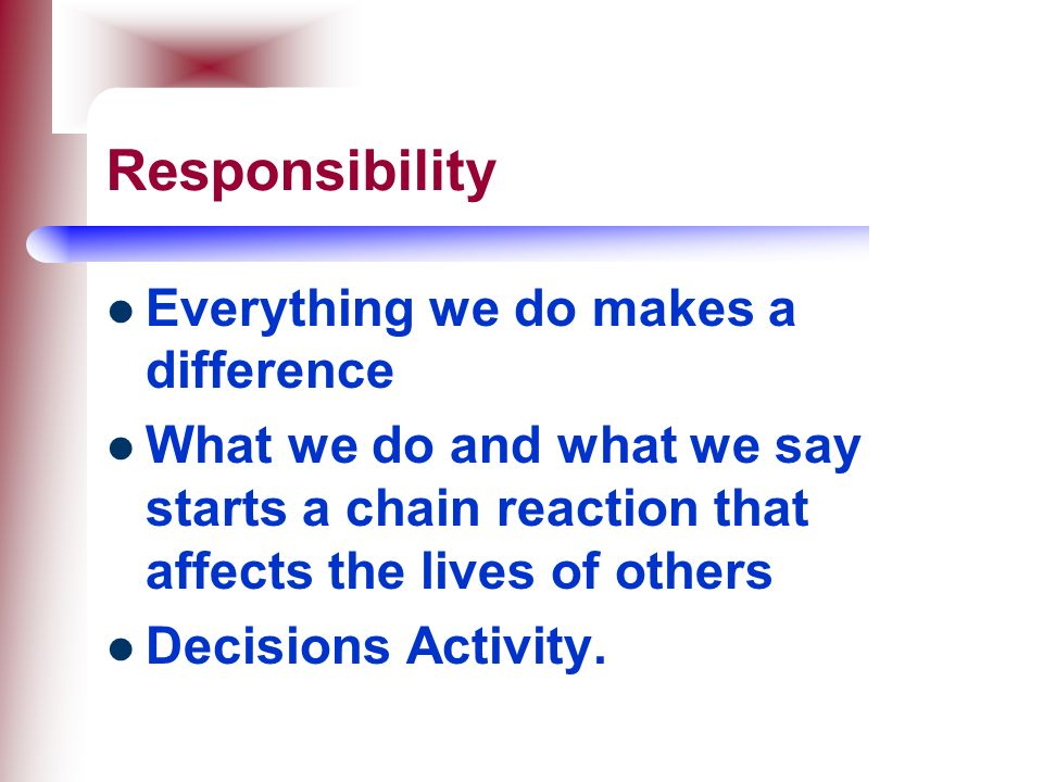 Responsibility Everything we do makes a difference