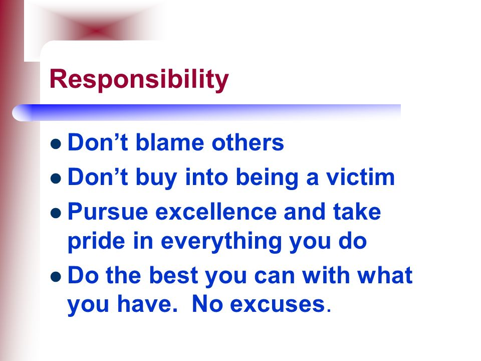 Responsibility Don't blame others Don't buy into being a victim