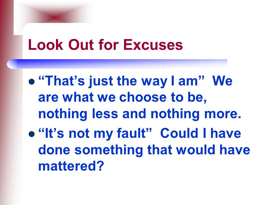 Look Out for Excuses That's just the way I am We are what we choose to be, nothing less and nothing more.