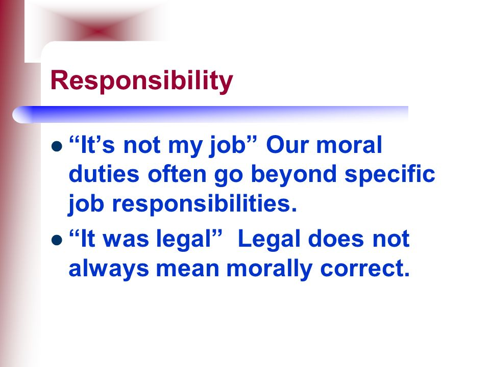 Responsibility It's not my job Our moral duties often go beyond specific job responsibilities.