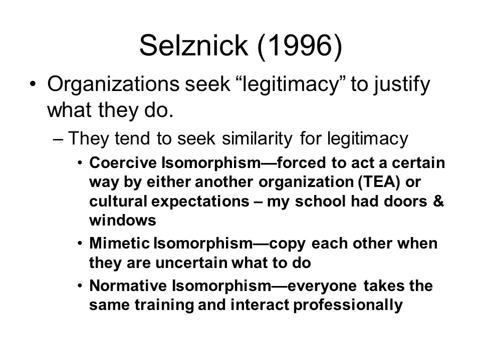 Selznick (1996) Organizations seek legitimacy to justify what they do. They tend to seek similarity for legitimacy.