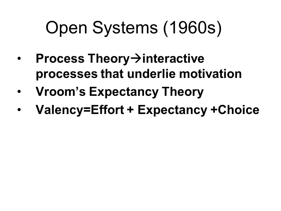 Open Systems (1960s) Process Theoryinteractive processes that underlie motivation. Vroom's Expectancy Theory.