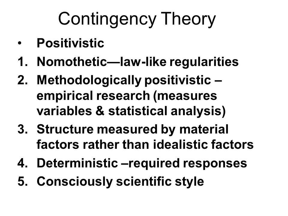 Contingency Theory Positivistic Nomothetic—law-like regularities