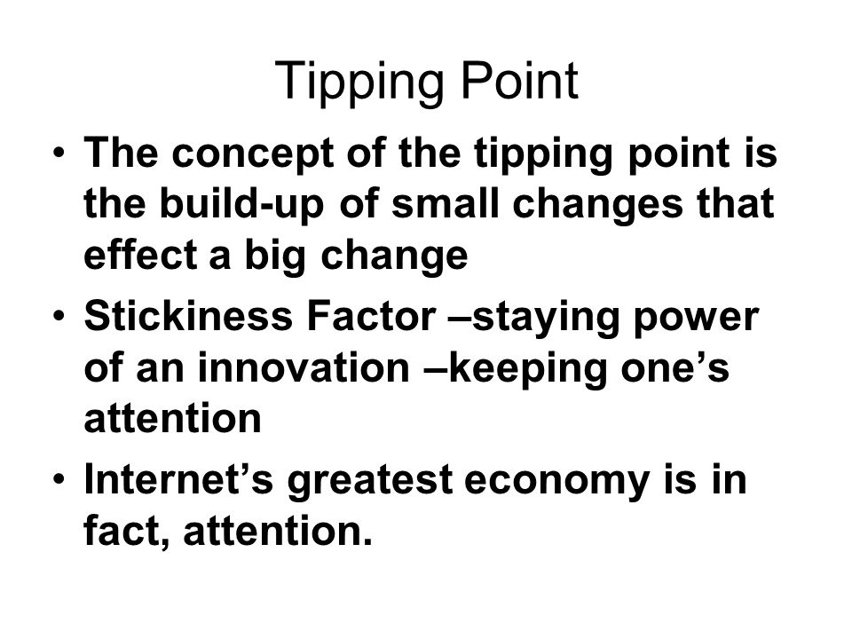 Tipping Point The concept of the tipping point is the build-up of small changes that effect a big change.