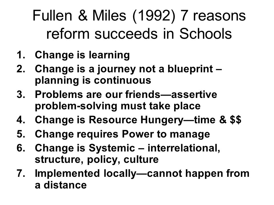 Fullen & Miles (1992) 7 reasons reform succeeds in Schools