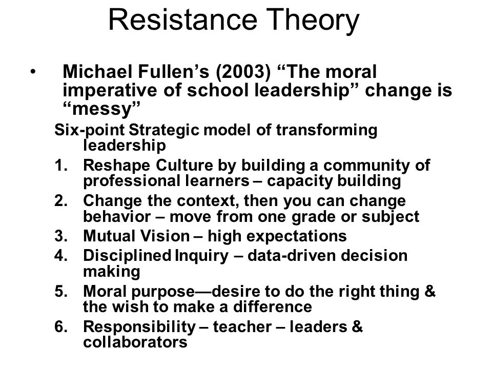 Resistance Theory Michael Fullen's (2003) The moral imperative of school leadership change is messy