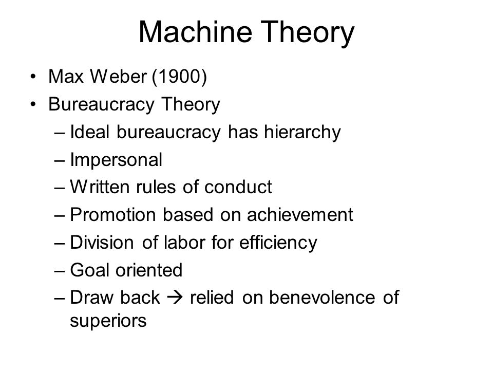 Machine Theory Max Weber (1900) Bureaucracy Theory