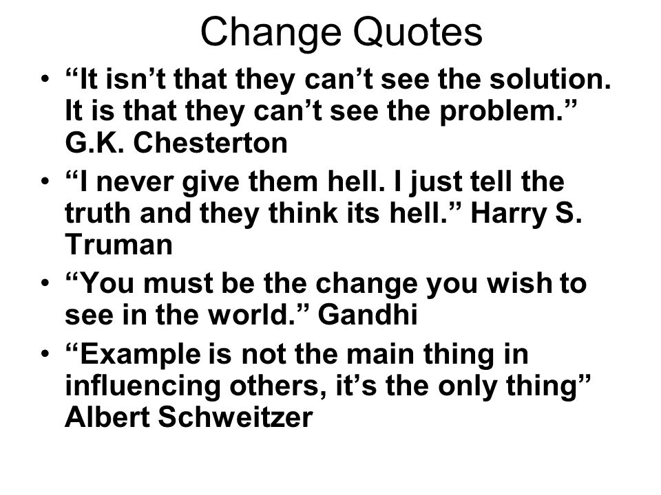 Change Quotes It isn't that they can't see the solution. It is that they can't see the problem. G.K. Chesterton.