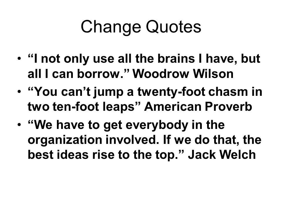 Change Quotes I not only use all the brains I have, but all I can borrow. Woodrow Wilson.