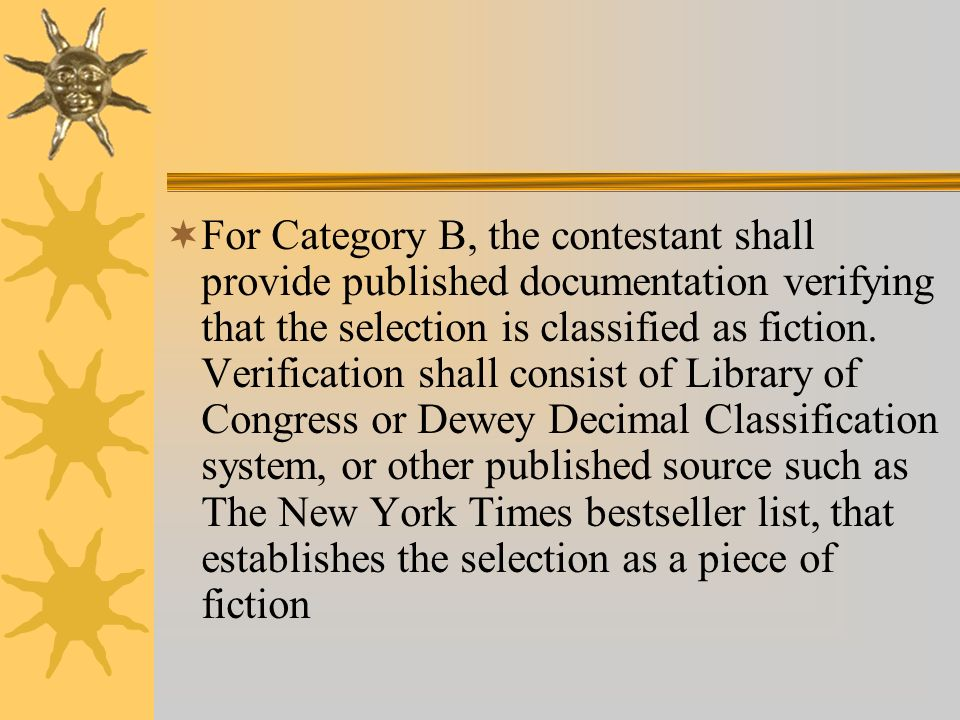 For Category B, the contestant shall provide published documentation verifying that the selection is classified as fiction.