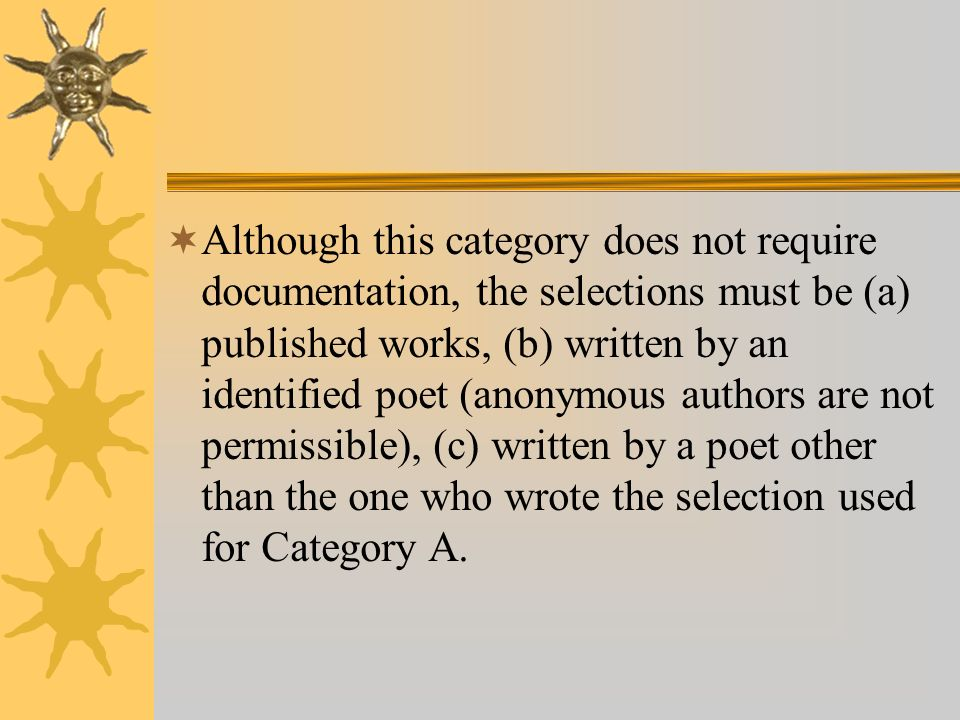 Although this category does not require documentation, the selections must be (a) published works, (b) written by an identified poet (anonymous authors are not permissible), (c) written by a poet other than the one who wrote the selection used for Category A.