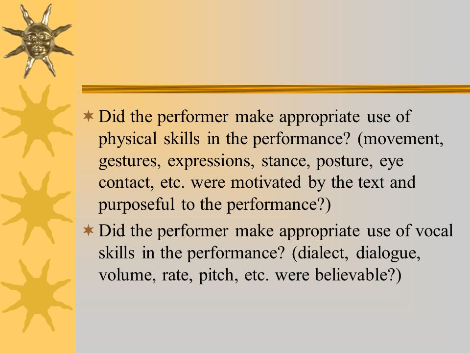 Did the performer make appropriate use of physical skills in the performance (movement, gestures, expressions, stance, posture, eye contact, etc. were motivated by the text and purposeful to the performance )