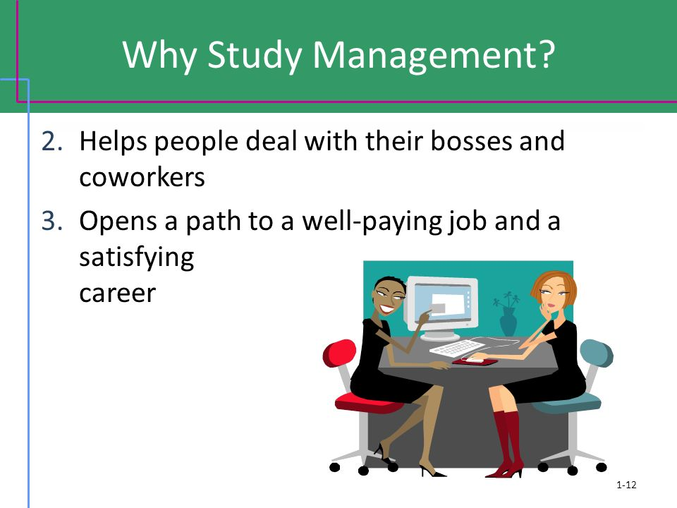 Why Study Management Helps people deal with their bosses and coworkers. Opens a path to a well-paying job and a satisfying career.