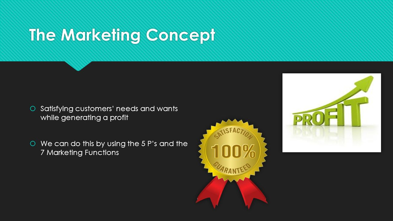 The Marketing Concept Satisfying customers' needs and wants while generating a profit.