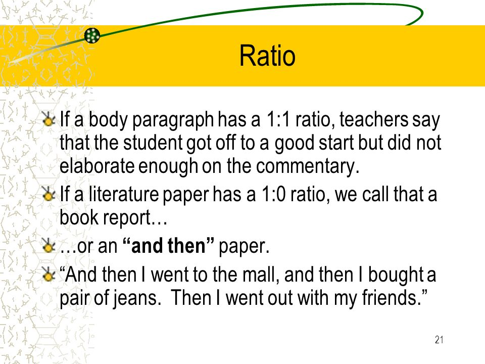 Ratio If a body paragraph has a 1:1 ratio, teachers say that the student got off to a good start but did not elaborate enough on the commentary.