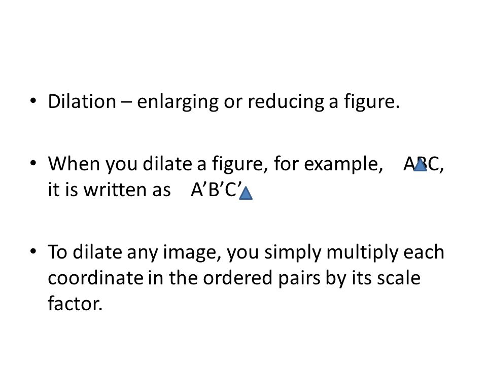 Dilation – enlarging or reducing a figure.