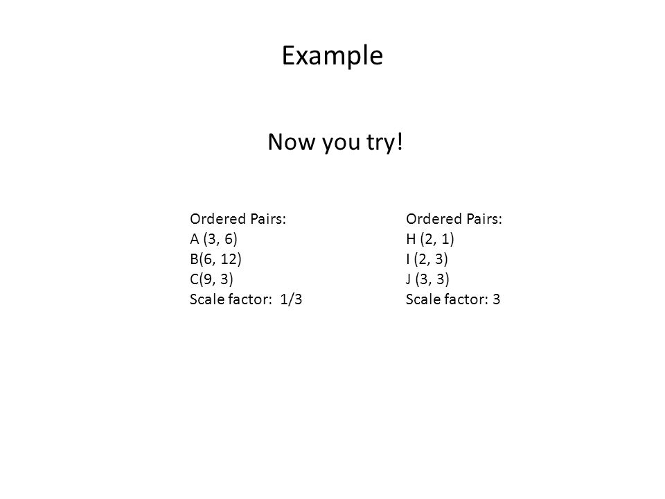 Example Now you try! Ordered Pairs: A (3, 6) B(6, 12) C(9, 3)